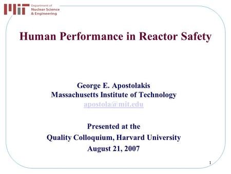 1 Human Performance in Reactor Safety George E. Apostolakis Massachusetts Institute of Technology Presented at the Quality Colloquium,