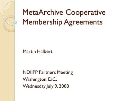 MetaArchive Cooperative Membership Agreements Martin Halbert NDIIPP Partners Meeting Washington, D.C. Wednesday July 9, 2008.