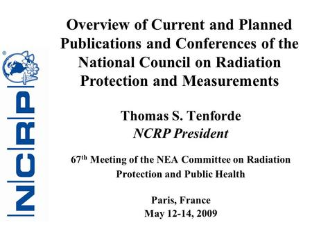 Thomas S. Tenforde NCRP President 67 th Meeting of the NEA Committee on Radiation Protection and Public Health Paris, France May 12-14, 2009 Overview of.