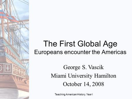 Teaching American History, Year I The First Global Age Europeans encounter the Americas George S. Vascik Miami University Hamilton October 14, 2008.