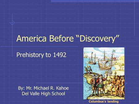"America Before ""Discovery"" Prehistory to 1492 Columbus's landing By: Mr. Michael R. Kahoe Del Valle High School."