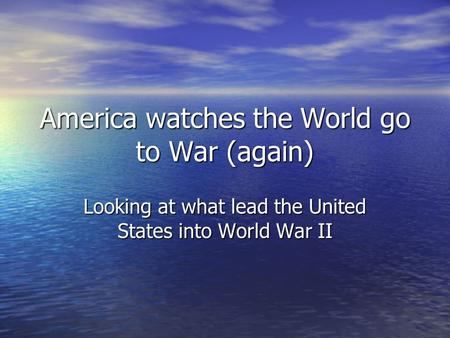 America watches the World go to War (again) Looking at what lead the United States into World War II.