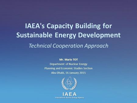IAEA International Atomic Energy Agency IAEA's Capacity Building for Sustainable Energy Development Mr. Mario TOT Department of Nuclear Energy Planning.