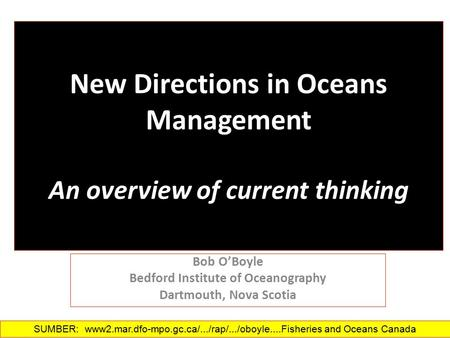 New Directions in Oceans Management An overview of current thinking Bob O'Boyle Bedford Institute of Oceanography Dartmouth, Nova Scotia SUMBER: www2.mar.dfo-mpo.gc.ca/.../rap/.../oboyle....‎Fisheries.