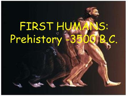 FIRST HUMANS: Prehistory -3500 B.C.. HOW DO WE KNOW? The period before history-- prehistory-- is the period for which we have no written records. Archaeologists.