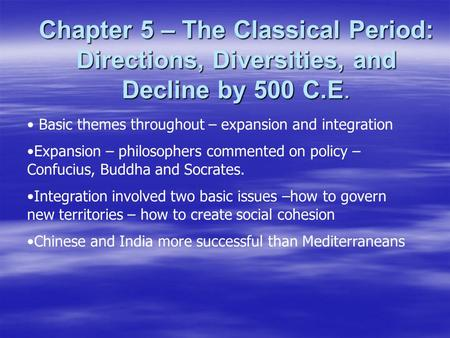 Chapter 5 – The Classical Period: Directions, Diversities, and Decline by 500 C.E. Basic themes throughout – expansion and integration Expansion – philosophers.