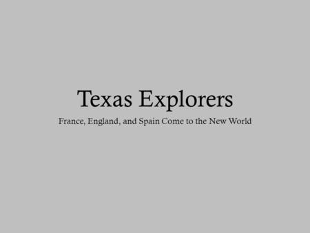 Texas Explorers France, England, and Spain Come to the New World.