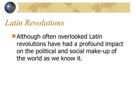 Latin Revolutions Although often overlooked Latin revolutions have had a profound impact on the political and social make-up of the world as we know it.