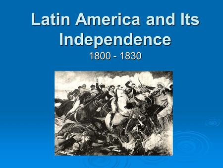 Latin America and Its Independence 1800 - 1830. Presentation Overview  Part One: Latin America in 1800  Part Two: Causes of Latin American Revolutions.