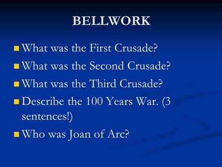 BELLWORK What was the First Crusade? What was the Second Crusade? What was the Third Crusade? Describe the 100 Years War. (3 sentences!) Who was Joan of.
