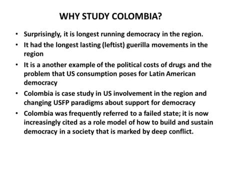 WHY STUDY COLOMBIA? Surprisingly, it is longest running democracy in the region. It had the longest lasting (leftist) guerilla movements in the region.
