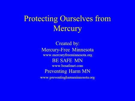 Protecting Ourselves from Mercury Created by: Mercury-Free Minnesota www.mercuryfreeminnesota.org BE SAFE MN www.besafenet.com Preventing Harm MN www.preventingharmminnesota.org.