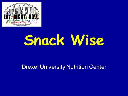 Snack Wise Drexel University Nutrition Center. Project Sponsors School District of Philadelphia Nutrition Center, Department of Bioscience & Biotechnology.