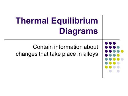 Thermal Equilibrium Diagrams Contain information about changes that take place in alloys.
