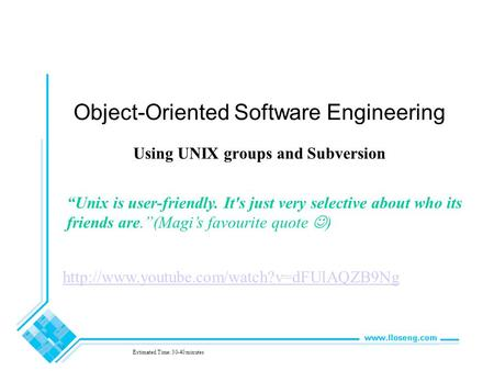 "Object-Oriented Software Engineering Using UNIX groups and Subversion Estimated Time: 30-40 minutes ""Unix is user-friendly. It's just very selective about."