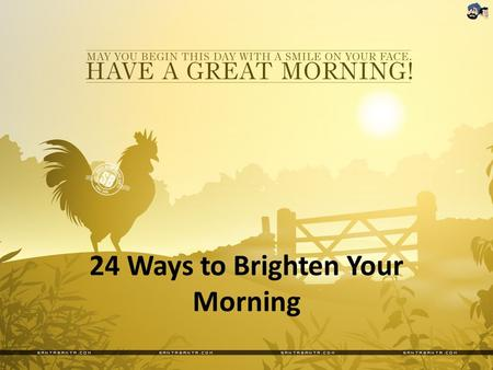 24 Ways to Brighten Your Morning. 1.Go to sleep with your blinds or curtains halfway open. 2.Set your alarm 15 minutes earlier. 3.Stretch every extremity.