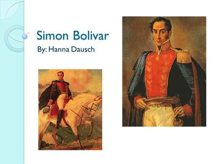 Simon Bolivar By: Hanna Dausch. 1783 Simon Bolivar was born in Caracas on July 24 th. He was born into an aristocratic family and got educated by several.