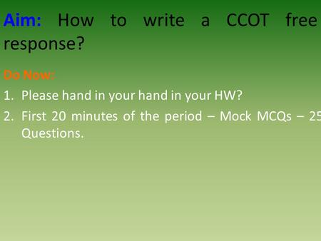 Aim: How to write a CCOT free response? Do Now: 1.Please hand in your hand in your HW? 2.First 20 minutes of the period – Mock MCQs – 25 Questions.