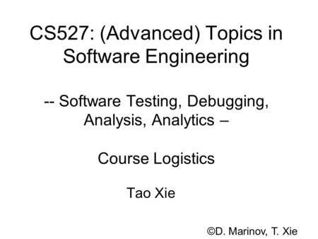 CS527: (Advanced) Topics in Software Engineering -- Software Testing, Debugging, Analysis, Analytics – Course Logistics Tao Xie ©D. Marinov, T. Xie.