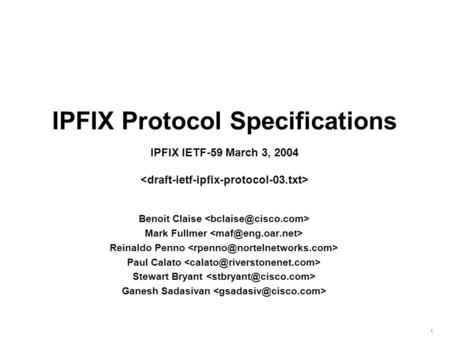 1 IPFIX Protocol Specifications IPFIX IETF-59 March 3, 2004 Benoit Claise Mark Fullmer Reinaldo Penno Paul Calato Stewart Bryant Ganesh Sadasivan.