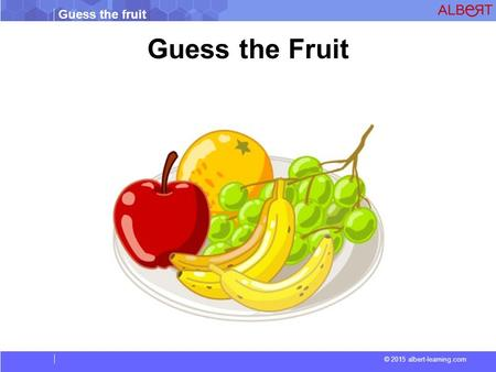 Guess the fruit © 2015 albert-learning.com Guess the Fruit.
