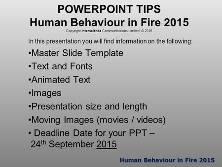 Human Behaviour in Fire 2015 POWERPOINT TIPS Human Behaviour in Fire 2015 Copyright Interscience Communications Limited © 2015 In this presentation you.