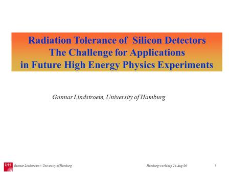 Gunnar Lindstroem – University of HamburgHamburg workshop 24-Aug-061 Radiation Tolerance of Silicon Detectors The Challenge for Applications in Future.