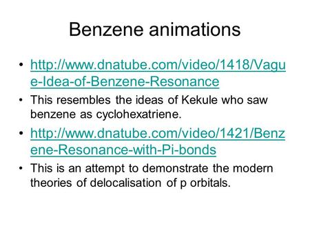 Benzene animations http://www.dnatube.com/video/1418/Vague-Idea-of-Benzene-Resonance This resembles the ideas of Kekule who saw benzene as cyclohexatriene.