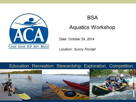 Education. Recreation. Stewardship. Exploration. Competition. BSA Aquatics Workshop Location: Sunny Florida! Date: October 24, 2014.