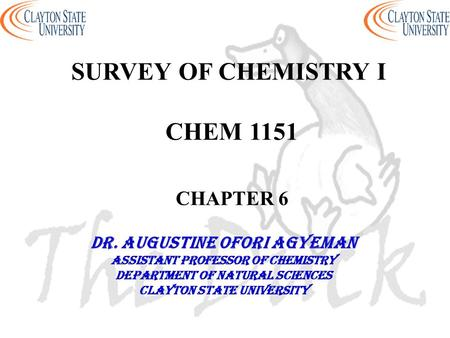 SURVEY OF CHEMISTRY I CHEM 1151 CHAPTER 6 DR. AUGUSTINE OFORI AGYEMAN Assistant professor of chemistry Department of natural sciences Clayton state university.