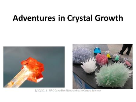 Adventures in Crystal Growth 1/20/2011 NRC Canadian Neutron Beam Centre Seminar.