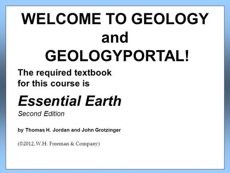 The required textbook for this course is Essential Earth Second Edition by Thomas H. Jordan and John Grotzinger (©2012, W.H. Freeman & Company) WELCOME.