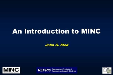 An Introduction to MINC John G. Sled. What is MINC? A medical image file format based on NetCDF A core set tools and libraries for image processing A.
