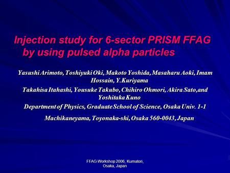 FFAG-Workshop 2006, Kumatori, Osaka, Japan Injection study for 6-sector PRISM FFAG by using pulsed alpha particles Yasushi Arimoto, Toshiyuki Oki, Makoto.