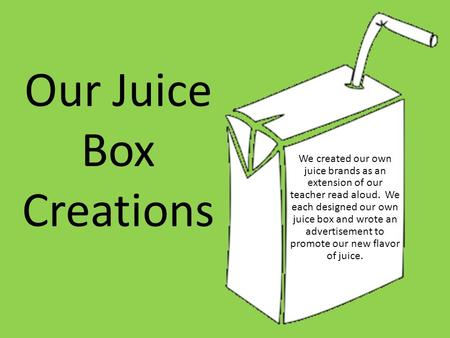 Our Juice Box Creations We created our own juice brands as an extension of our teacher read aloud. We each designed our own juice box and wrote an advertisement.