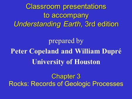 Classroom presentations to accompany Understanding Earth, 3rd edition prepared by Peter Copeland and William Dupré University of Houston Chapter 3 Rocks: