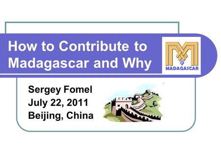 How to Contribute to Madagascar and Why Sergey Fomel July 22, 2011 Beijing, China.