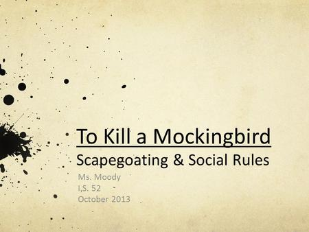 To Kill a Mockingbird Scapegoating & Social Rules Ms. Moody I.S. 52 October 2013.