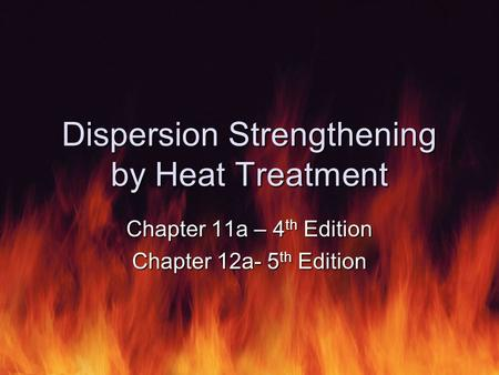 Dispersion Strengthening by Heat Treatment Chapter 11a – 4 th Edition Chapter 12a- 5 th Edition.