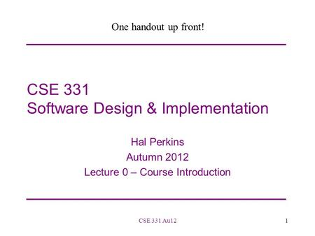 CSE 331 Software Design & Implementation Hal Perkins Autumn 2012 Lecture 0 – Course Introduction 1CSE 331 Au12 One handout up front!