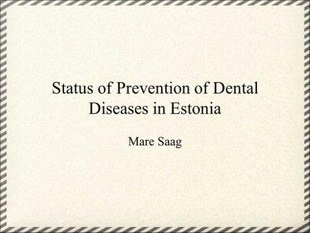 Status of Prevention of Dental Diseases in Estonia Mare Saag.