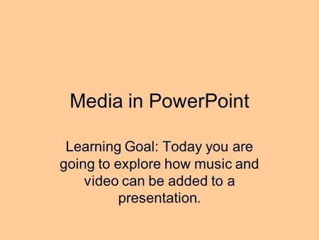 Media in PowerPoint Learning Goal: Today you are going to explore how music and video can be added to a presentation.