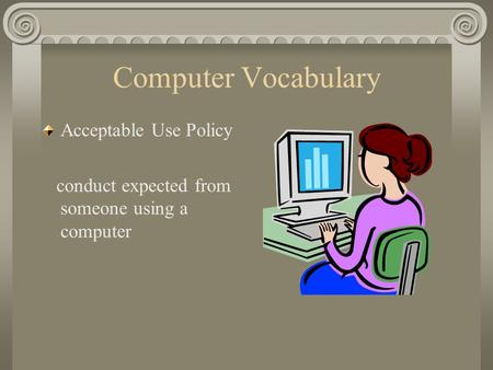 Computer Vocabulary Acceptable Use Policy conduct expected from someone using a computer.