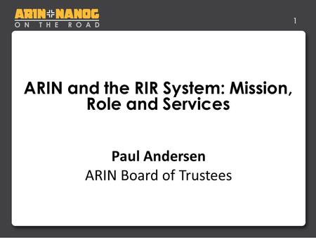 1 ARIN and the RIR System: Mission, Role and Services Life After IPv4 Depletion Jon Worley –Analyst Paul Andersen ARIN Board of Trustees.