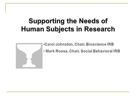 Supporting the Needs of Human Subjects in Research Carol Johnston, Chair, Bioscience IRB Mark Roosa, Chair, Social Behavioral IRB.