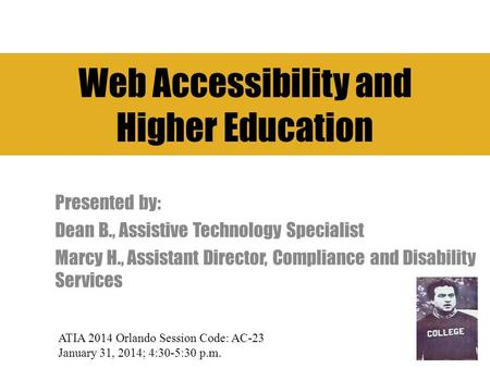 Web Accessibility and Higher Education Presented by: Dean B., Assistive Technology Specialist Marcy H., Assistant Director, Compliance and Disability Services.
