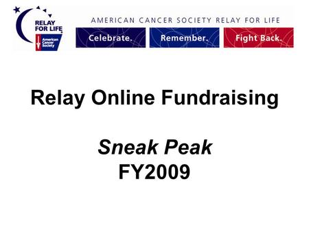 Relay Online Fundraising Sneak Peak FY2009. Moving Forward Friendly URL's- www domain www.relayforlife.org/pawtucketri College Sites College Sites = youth-oriented.