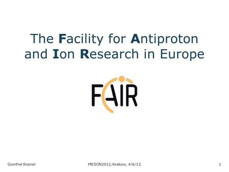 The Facility for Antiproton and Ion Research in Europe Günther RosnerMESON2012, Krakow, 4/6/121.