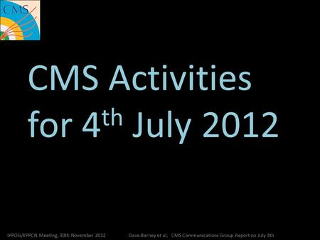 CMS Activities for 4 th July 2012 IPPOG/EPPCN Meeting, 30th November 2012Dave Barney et al, CMS Communications Group Report on July 4th.