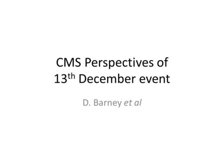 CMS Perspectives of 13 th December event D. Barney et al.